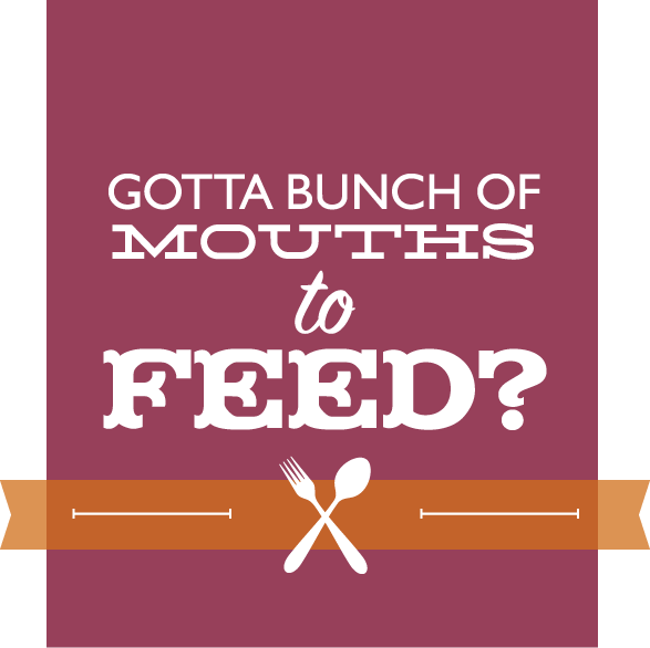 Got a bunch of Mouths to Feed?
